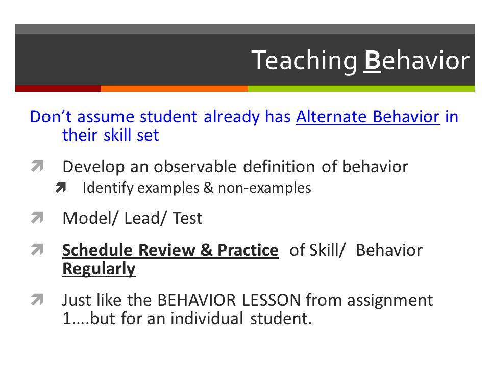 Teaching Behavior Don't assume student already has Alternate Behavior in their skill set. Develop an observable definition of behavior.