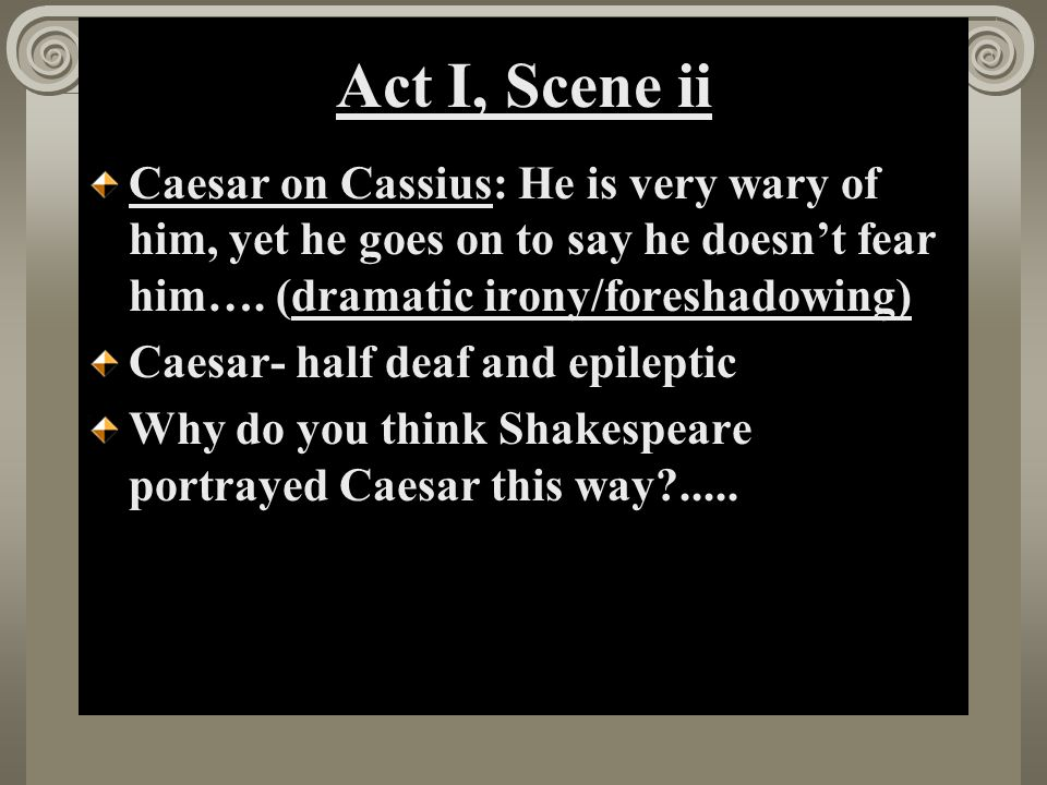 Act I, Scene ii Caesar on Cassius: He is very wary of him, yet he goes on to say he doesn't fear him…. (dramatic irony/foreshadowing)
