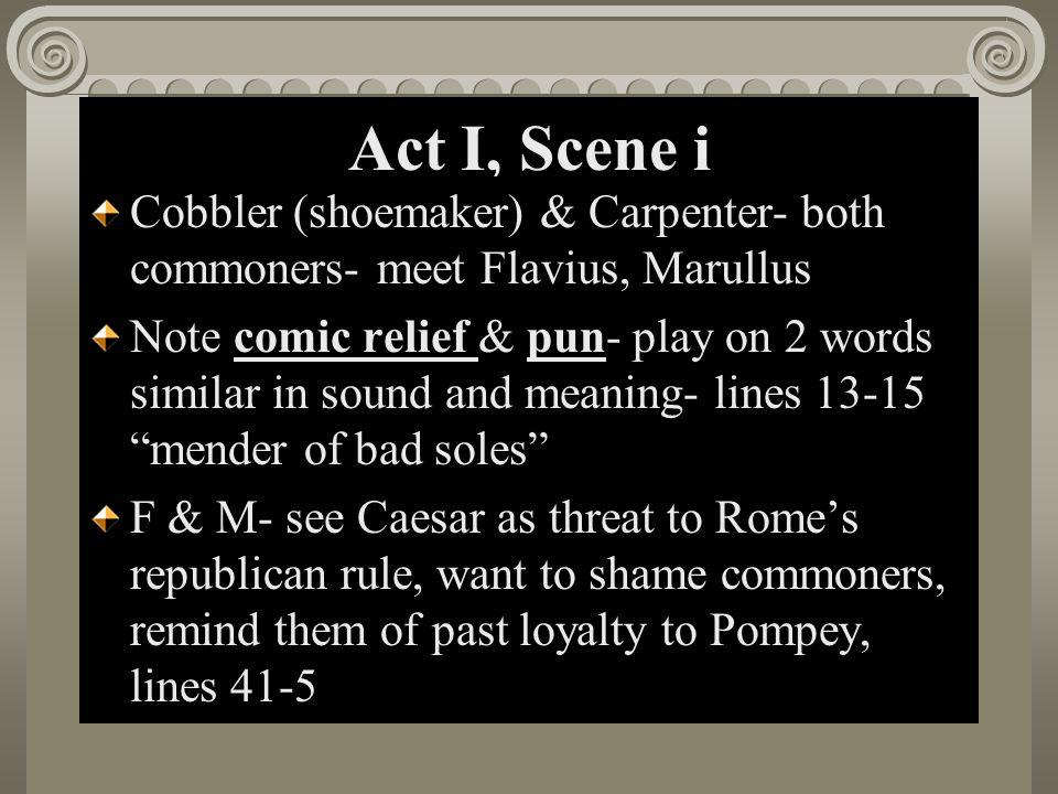 Act I, Scene i Cobbler (shoemaker) & Carpenter- both commoners- meet Flavius, Marullus.