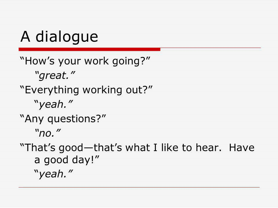 A dialogue How's your work going great. Everything working out