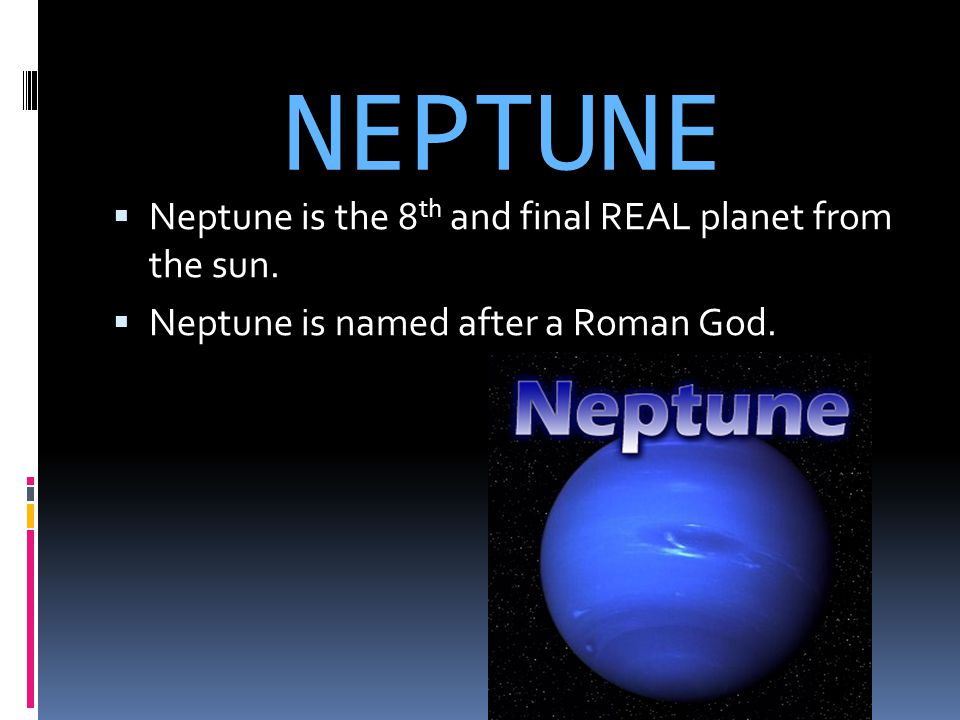 NEPTUNE Neptune is the 8th and final REAL planet from the sun.