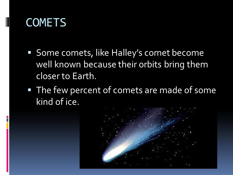 COMETS Some comets, like Halley's comet become well known because their orbits bring them closer to Earth.