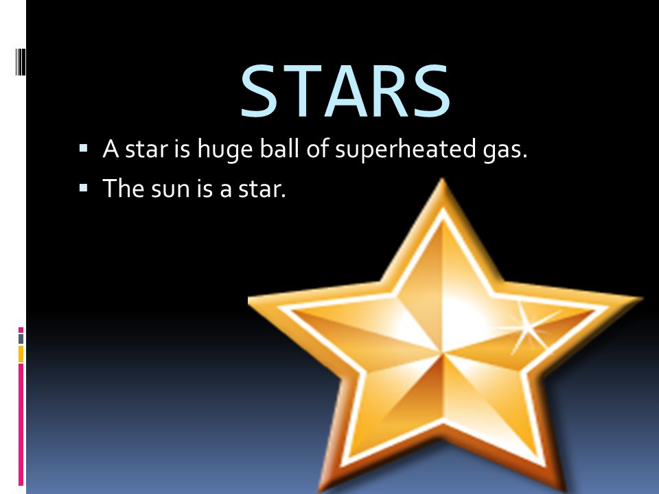 STARS A star is huge ball of superheated gas. The sun is a star.