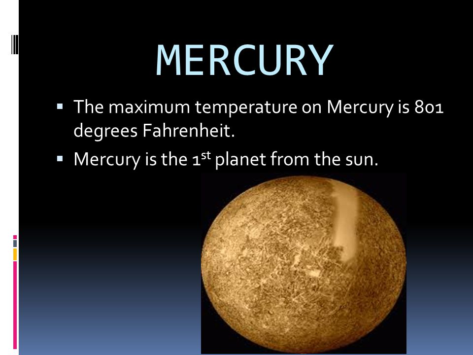 MERCURY The maximum temperature on Mercury is 801 degrees Fahrenheit.
