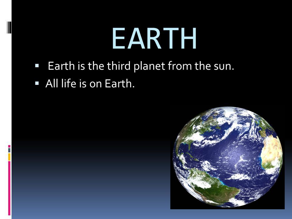 EARTH Earth is the third planet from the sun. All life is on Earth.