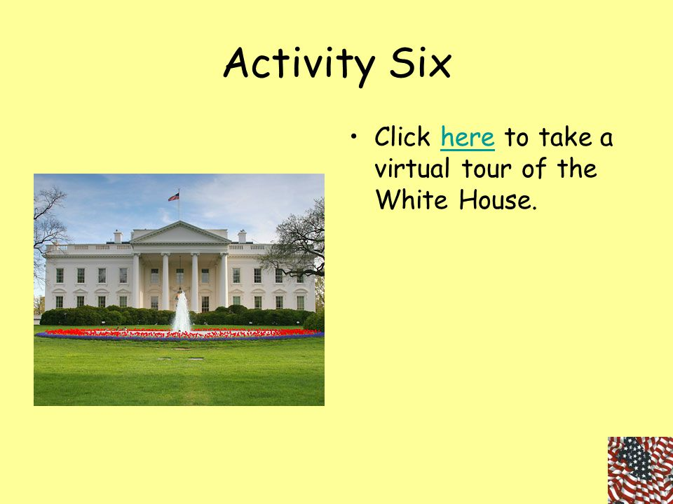 Activity Six Click here to take a virtual tour of the White House.