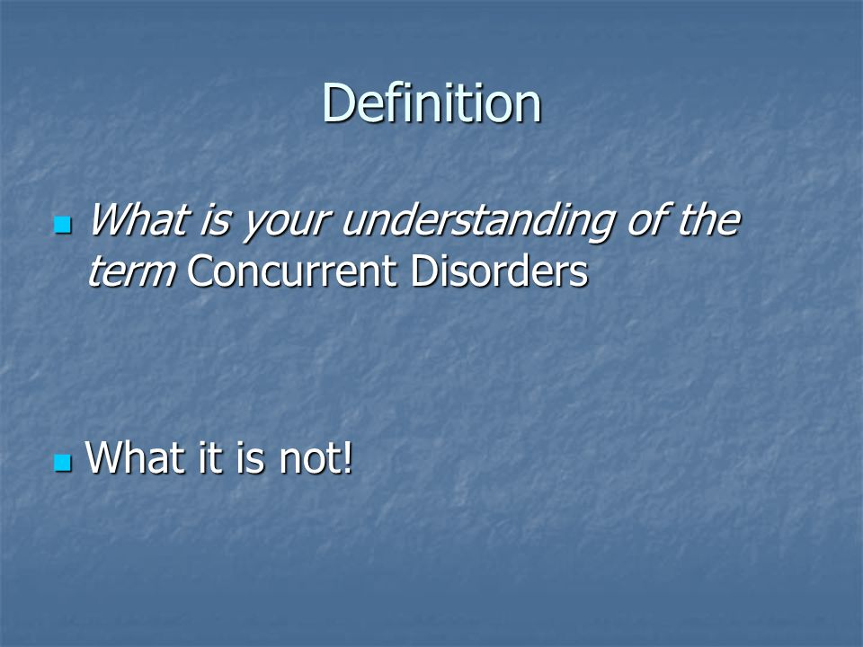 Definition What is your understanding of the term Concurrent Disorders