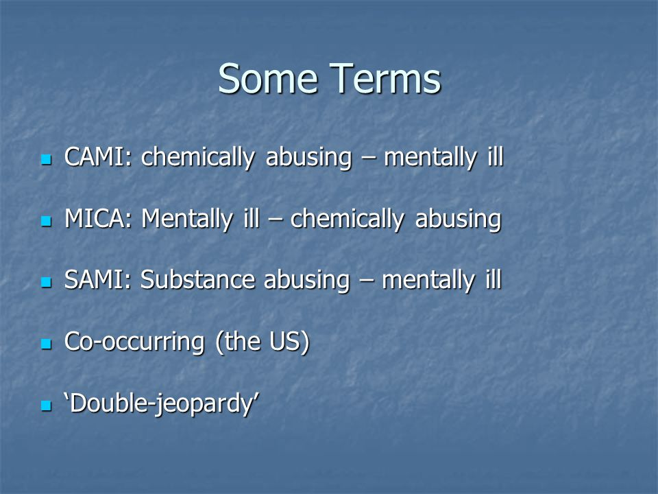 Some Terms CAMI: chemically abusing – mentally ill