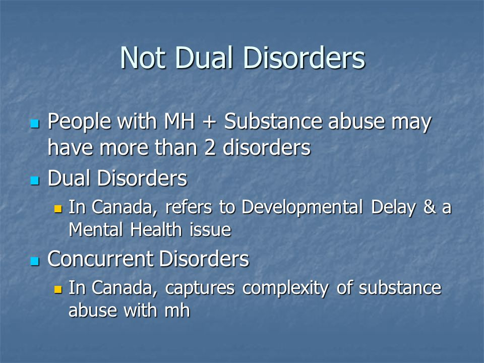 Not Dual Disorders People with MH + Substance abuse may have more than 2 disorders. Dual Disorders.