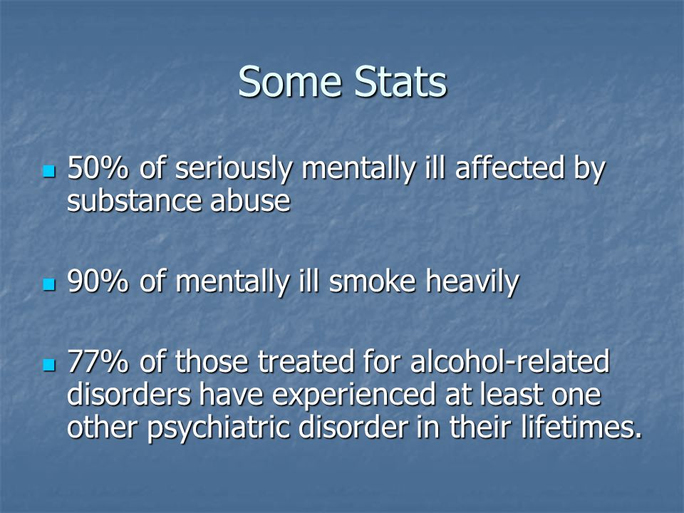 Some Stats 50% of seriously mentally ill affected by substance abuse