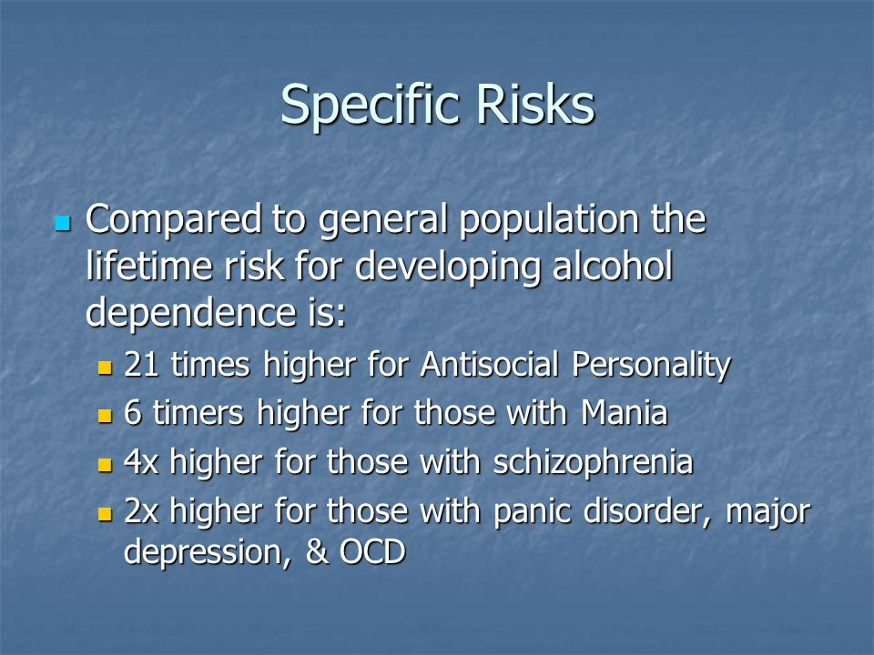 Specific Risks Compared to general population the lifetime risk for developing alcohol dependence is: