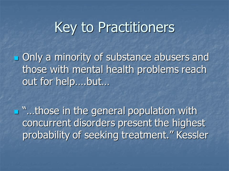 Key to Practitioners Only a minority of substance abusers and those with mental health problems reach out for help….but…