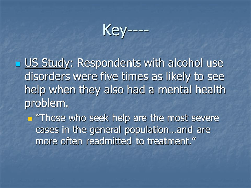 Key---- US Study: Respondents with alcohol use disorders were five times as likely to see help when they also had a mental health problem.