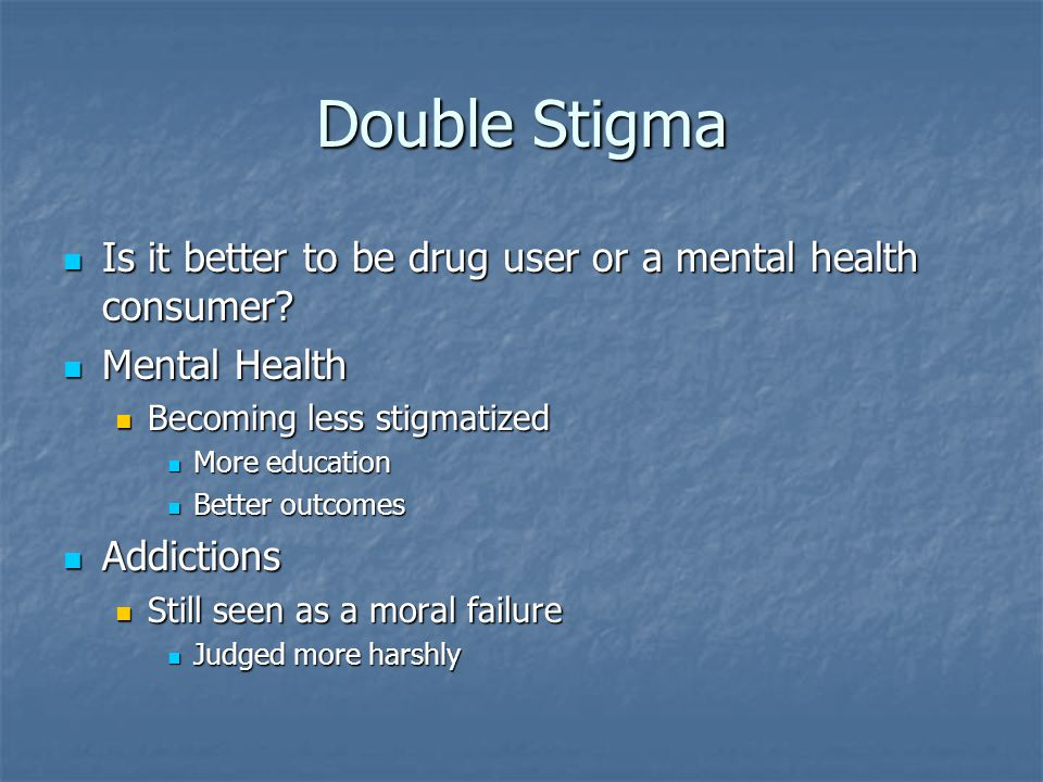 Double Stigma Is it better to be drug user or a mental health consumer Mental Health. Becoming less stigmatized.