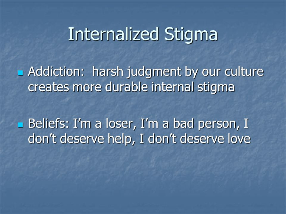 Internalized Stigma Addiction: harsh judgment by our culture creates more durable internal stigma.