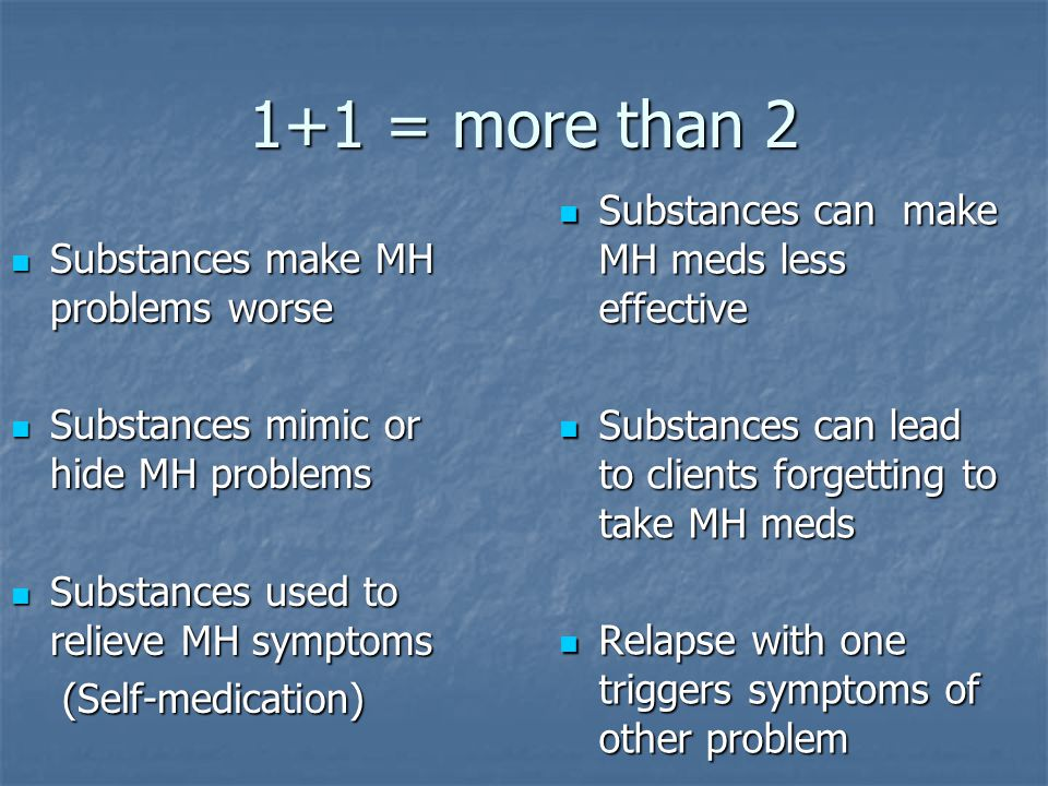 1+1 = more than 2 Substances can make MH meds less effective