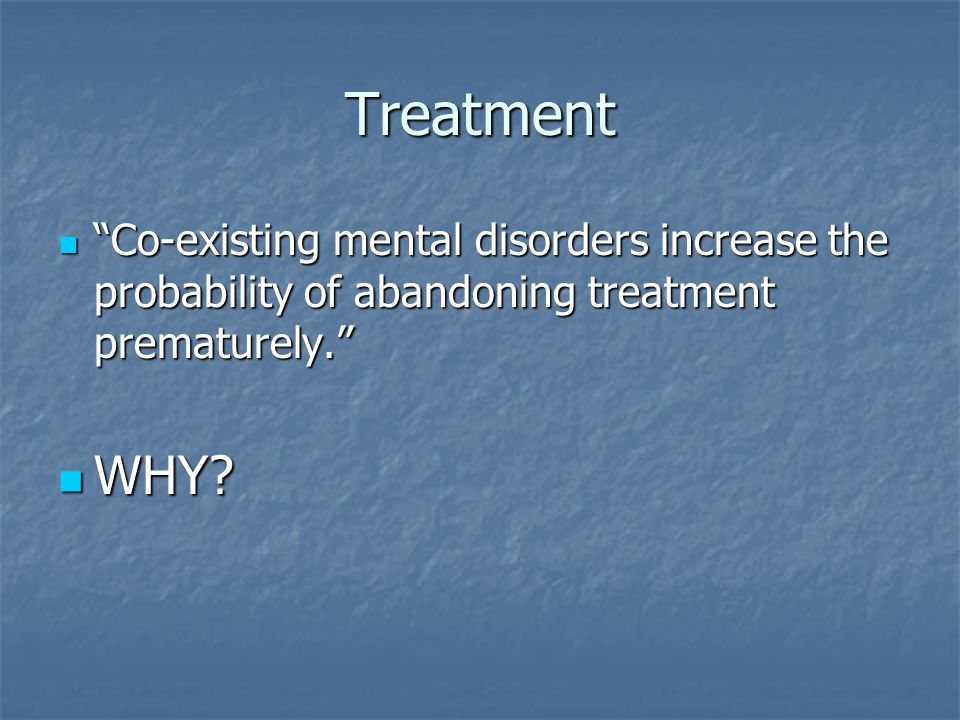 Treatment Co-existing mental disorders increase the probability of abandoning treatment prematurely.