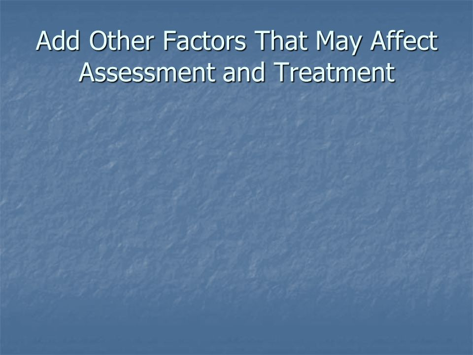 Add Other Factors That May Affect Assessment and Treatment