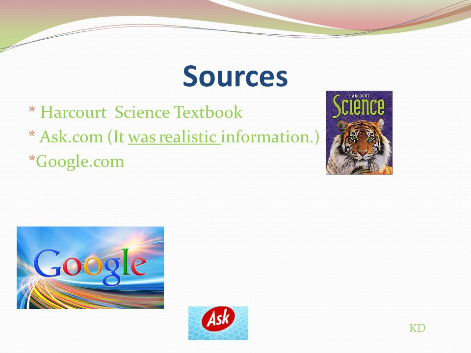 Sources * Harcourt Science Textbook * Ask.com (It was realistic information.) *Google.com KD