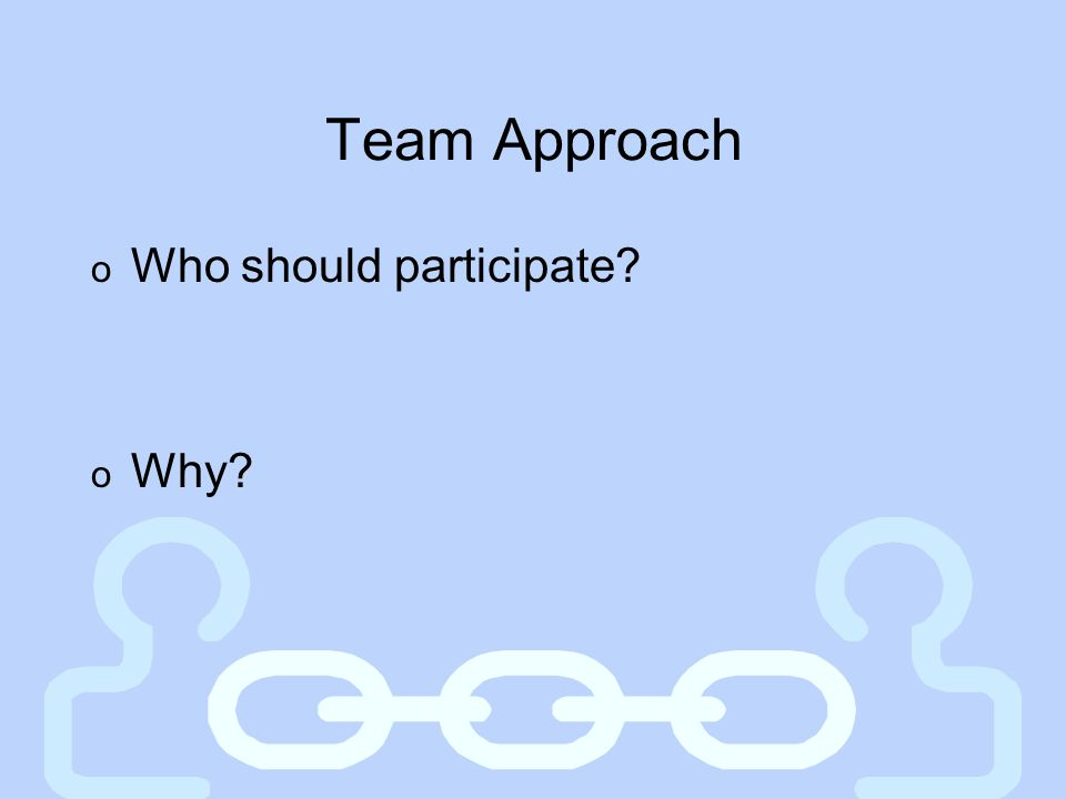 Team Approach Who should participate Why