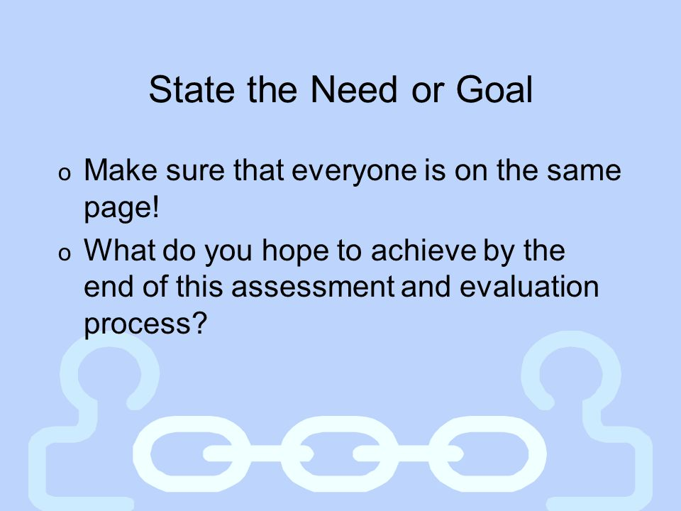 State the Need or Goal Make sure that everyone is on the same page!