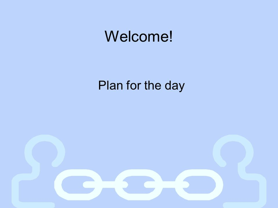 Welcome! Plan for the day