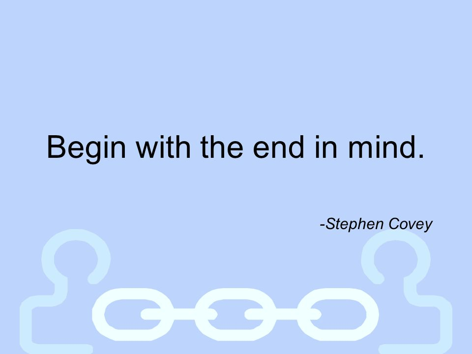 Begin with the end in mind.