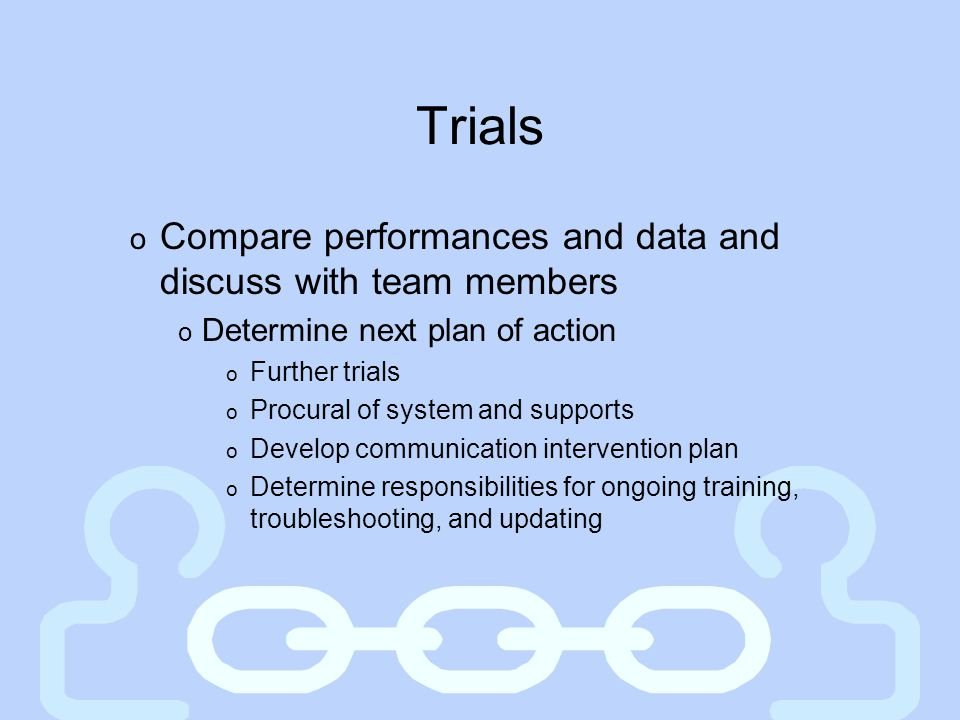 Trials Compare performances and data and discuss with team members
