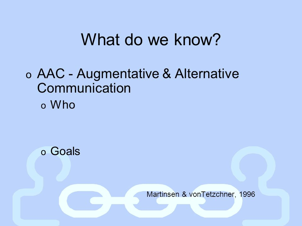 What do we know AAC - Augmentative & Alternative Communication Who