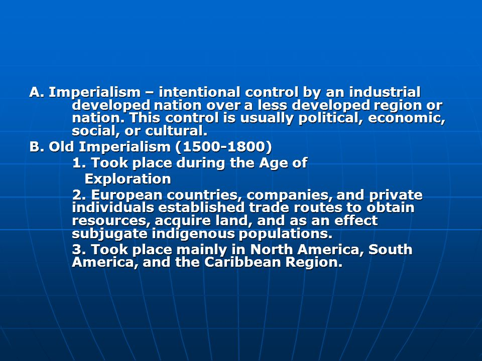 A. Imperialism – intentional control by an industrial developed nation over a less developed region or nation. This control is usually political, economic, social, or cultural.