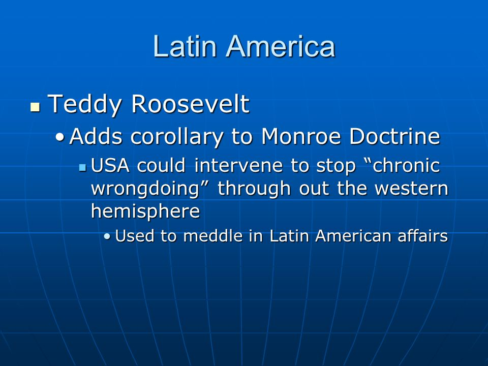 Latin America Teddy Roosevelt Adds corollary to Monroe Doctrine