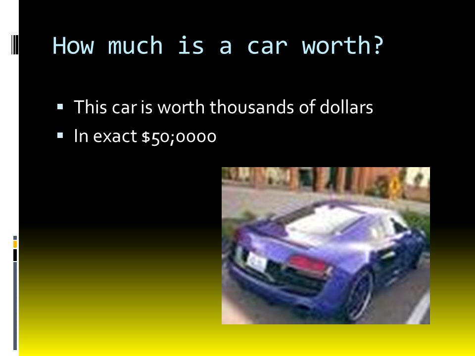 How much is a car worth This car is worth thousands of dollars