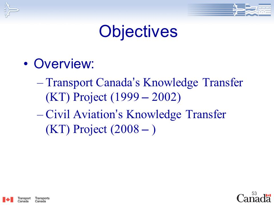 Objectives Overview: Transport Canada's Knowledge Transfer (KT) Project (1999 – 2002) Civil Aviation's Knowledge Transfer (KT) Project (2008 – )