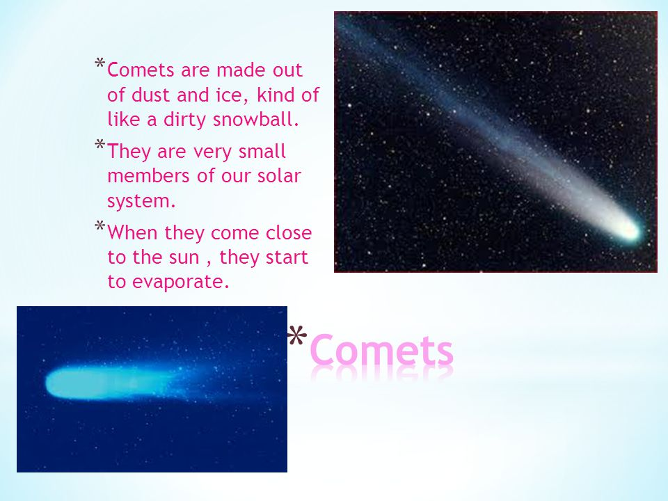 Comets are made out of dust and ice, kind of like a dirty snowball.
