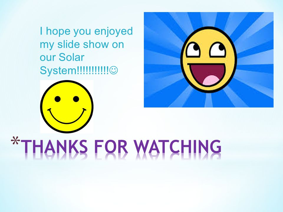 I hope you enjoyed my slide show on our Solar System!!!!!!!!!!!