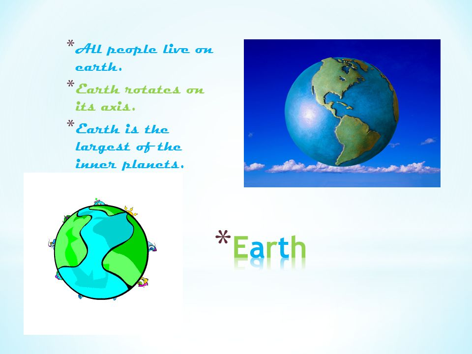 Earth All people live on earth. Earth rotates on its axis.