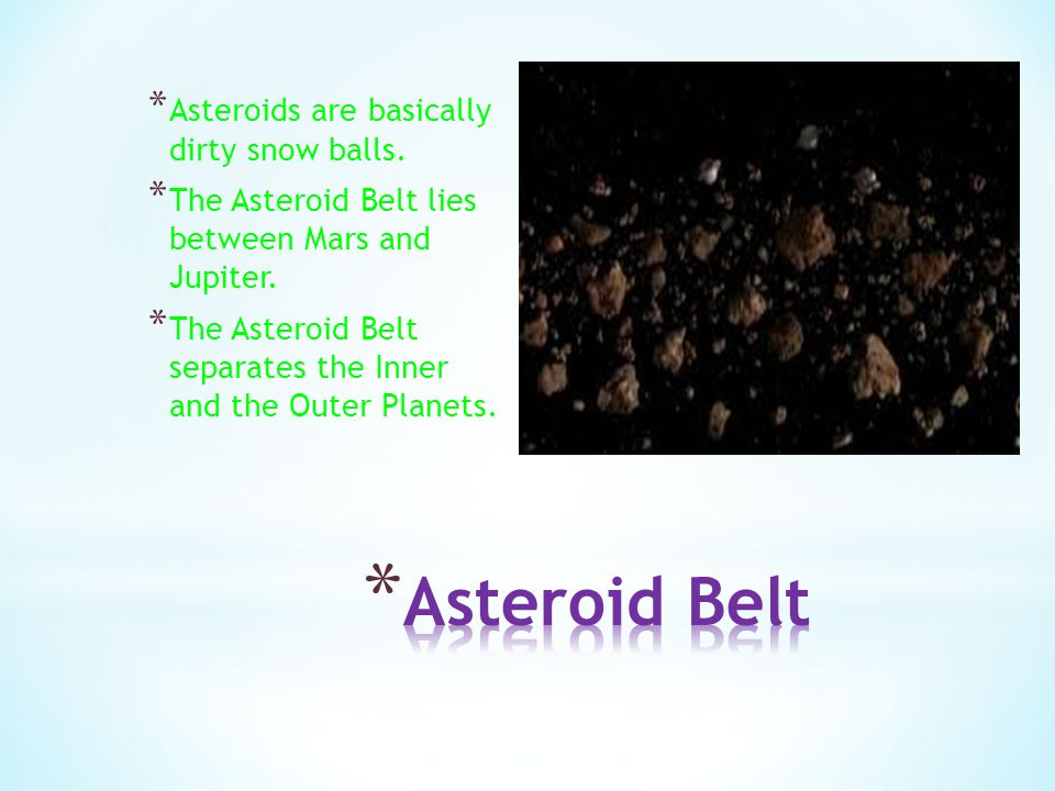 Asteroid Belt Asteroids are basically dirty snow balls.