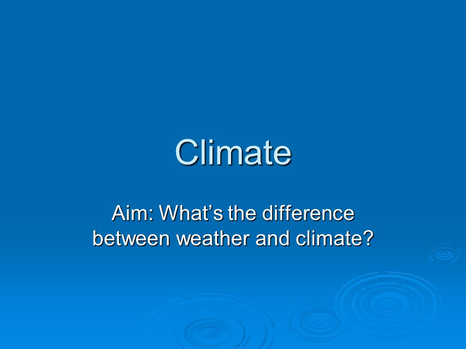 Aim: What's the difference between weather and climate