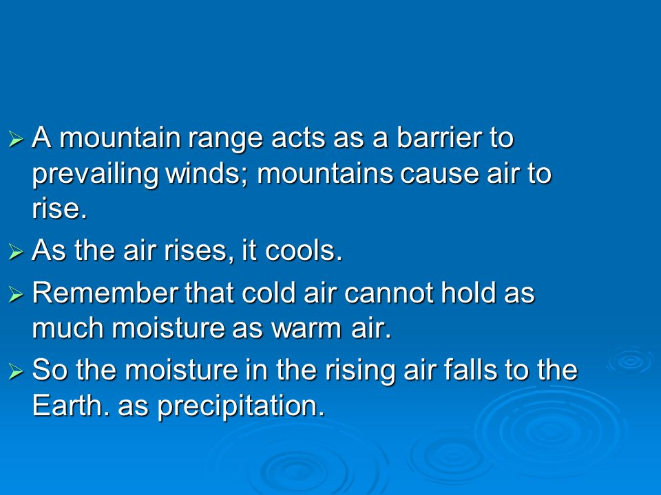 A mountain range acts as a barrier to prevailing winds; mountains cause air to rise.