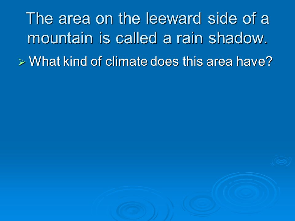 The area on the leeward side of a mountain is called a rain shadow.