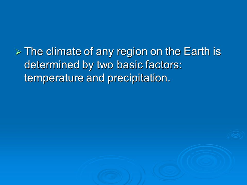 The climate of any region on the Earth is determined by two basic factors: temperature and precipitation.