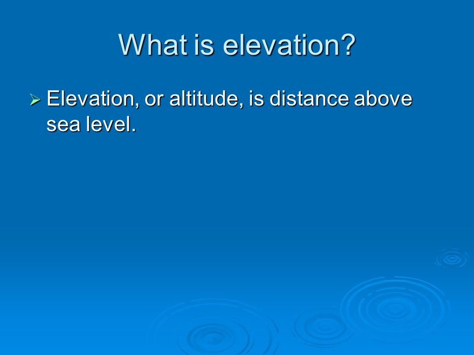 What is elevation Elevation, or altitude, is distance above sea level.