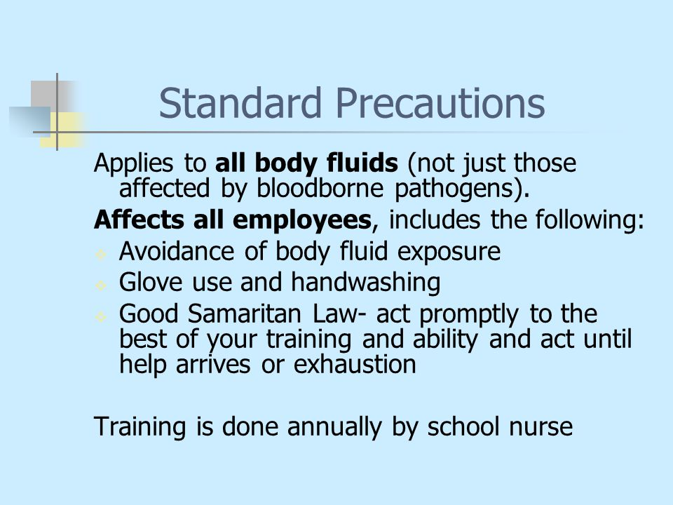 Standard Precautions Applies to all body fluids (not just those affected by bloodborne pathogens). Affects all employees, includes the following: