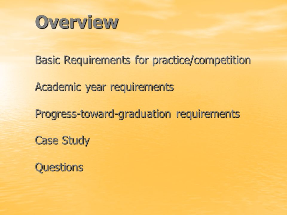 Overview Basic Requirements for practice/competition Academic year requirements Progress-toward-graduation requirements Case Study Questions