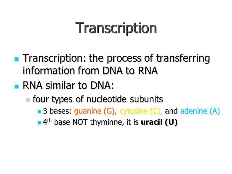 Transcription Transcription: the process of transferring information from DNA to RNA. RNA similar to DNA:
