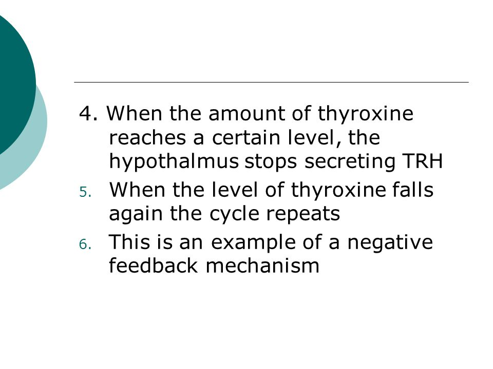 4. When the amount of thyroxine reaches a certain level, the hypothalmus stops secreting TRH