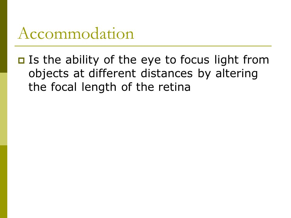 Accommodation Is the ability of the eye to focus light from objects at different distances by altering the focal length of the retina.