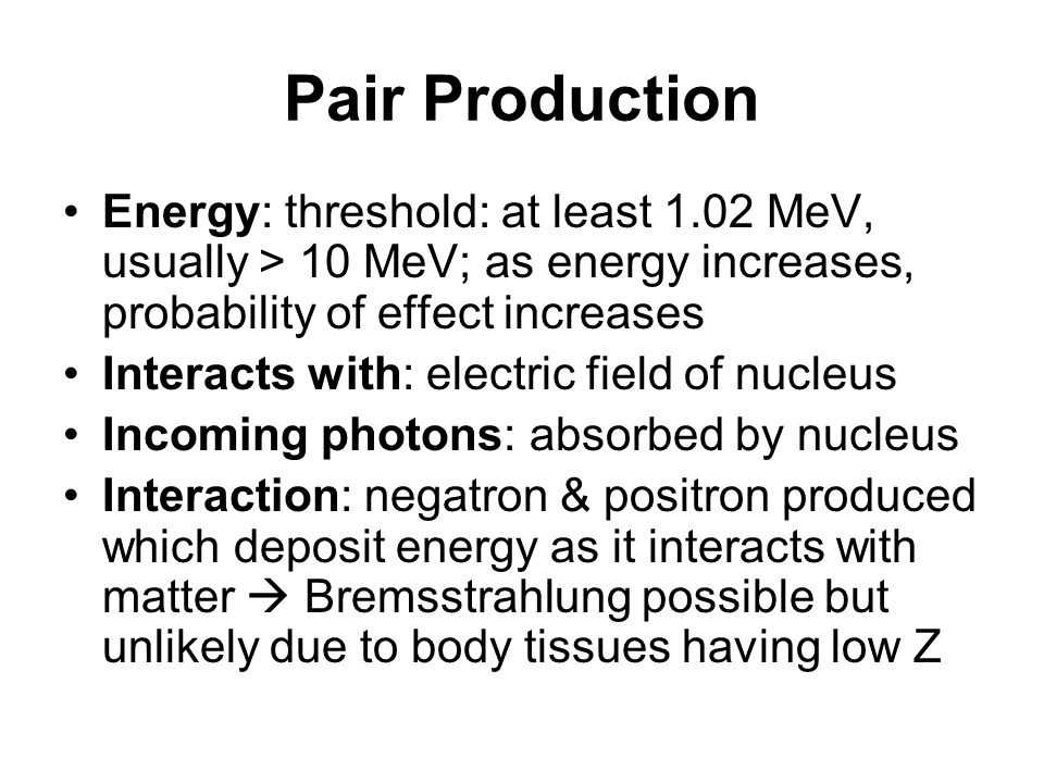 Pair Production Energy: threshold: at least 1.02 MeV, usually > 10 MeV; as energy increases, probability of effect increases.