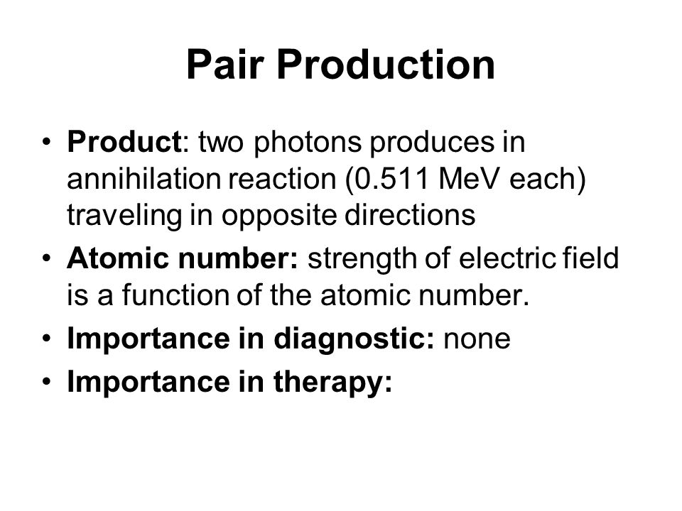 Pair Production Product: two photons produces in annihilation reaction (0.511 MeV each) traveling in opposite directions.