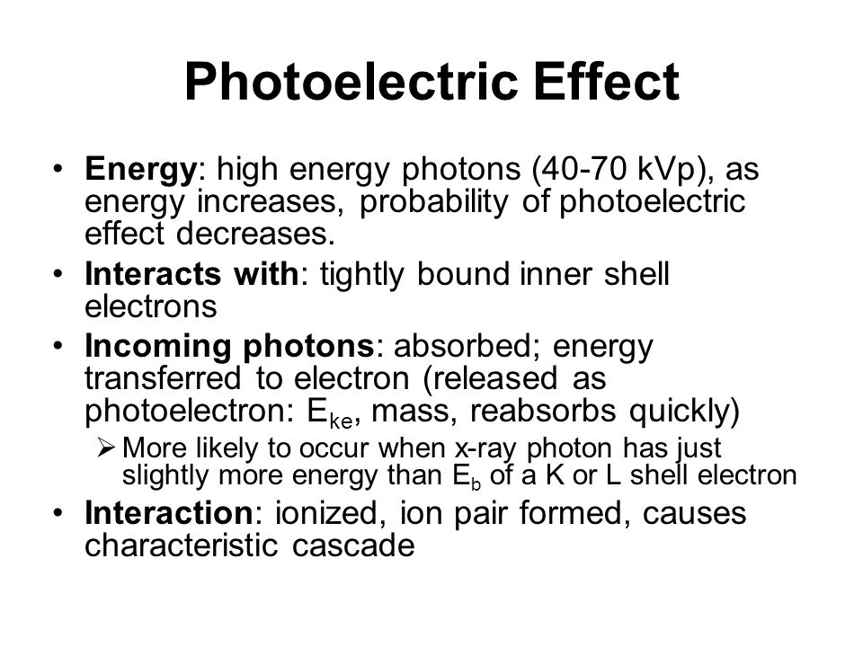 Photoelectric Effect Energy: high energy photons (40-70 kVp), as energy increases, probability of photoelectric effect decreases.